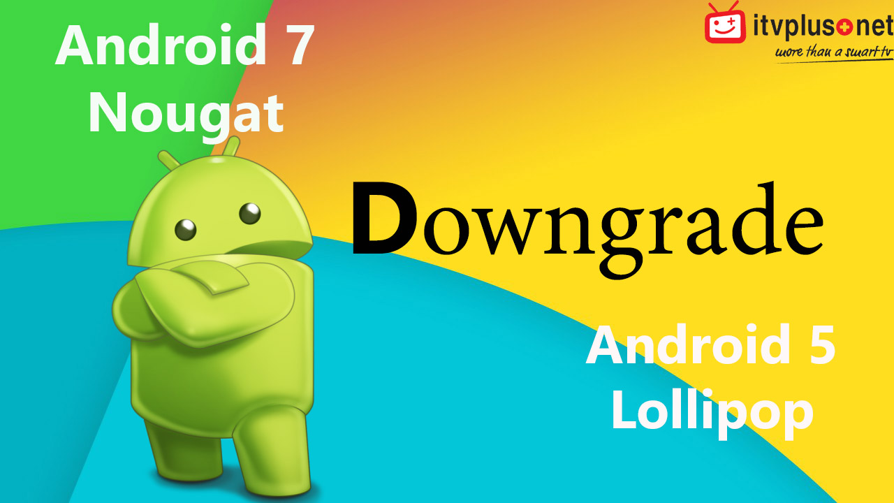 Hướng Dẫn Downgrade ( Hạ ) Firmware từ Android 7 0 xuống Android 5 1