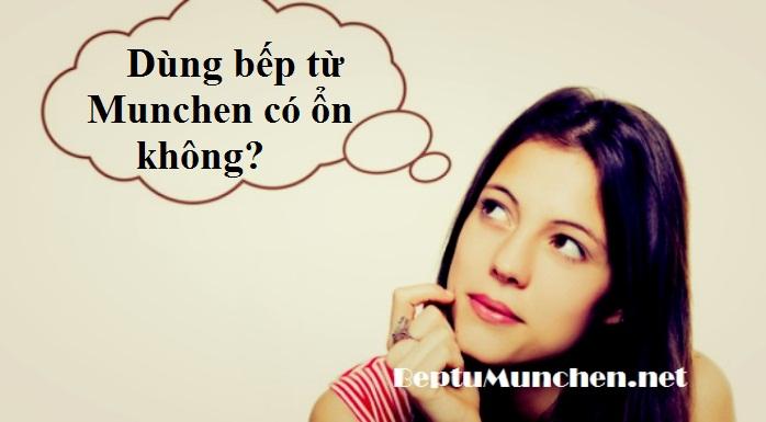 Dùng bếp từ Munchen có ổn không?